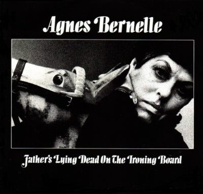 AGNES BERNELLE - Father's Lying Dead On The Ironing Board