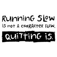 Running Slow Is Not A Character Flaw. Quitting Is