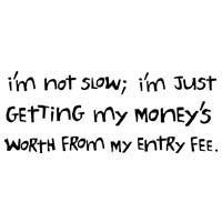 I'm Not Slow: I'm Just Getting My Money's Worth From My Entry Fee