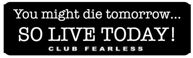 You might die tomorrow so live today!