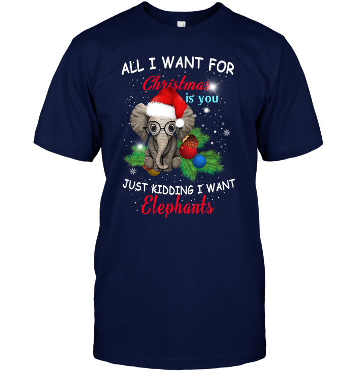 All I want for Christmas is you Just kidding I want Elephant Shirt Funny Xmas Gifts