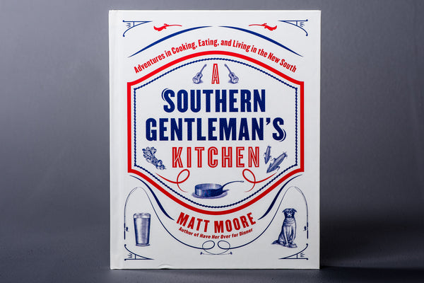 A Southern Gentleman's Kitchen | Adventures in Cooking, Eating, and Living in the New South | Matt Moore - Manready Mercantile
