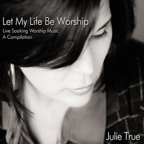 Let My Life Be Worship: Live Soaking Worship Music – A Compilation