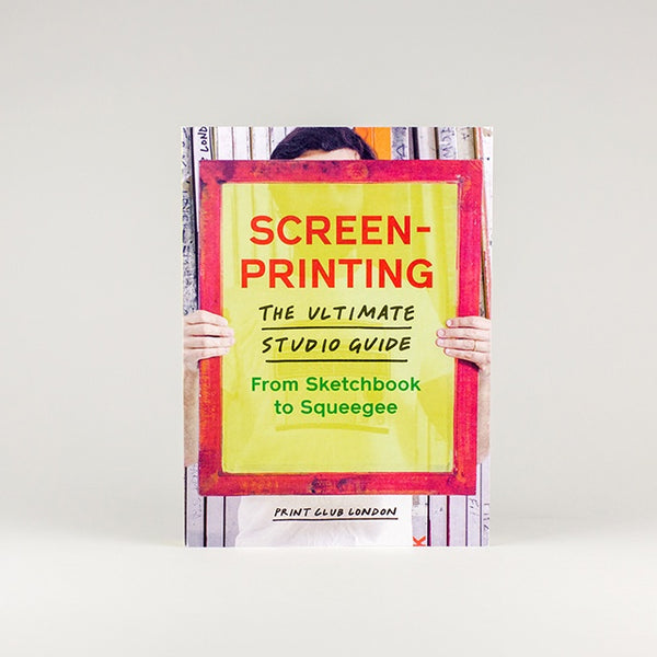 Screenprinting: The Ultimate Studio Guide From Sketchbook to Squeegee