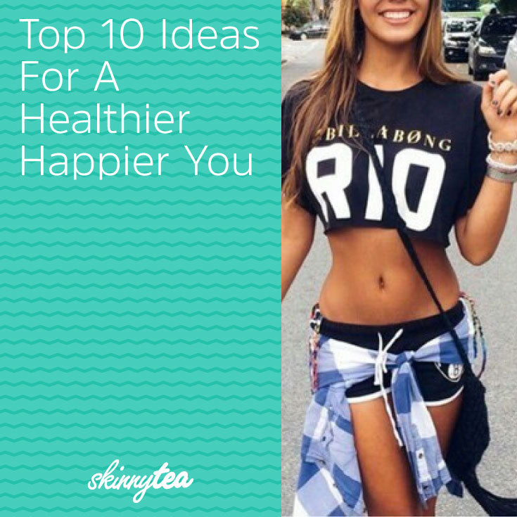 Top 10 Ideas For A Healthier Happier You