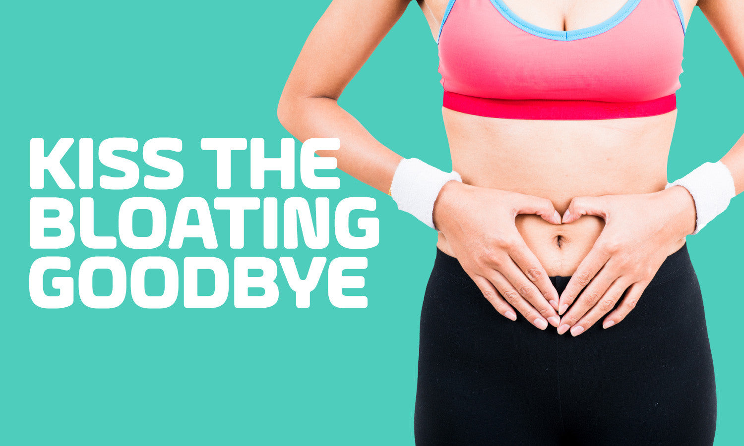 Kiss The Bloating Goodbye