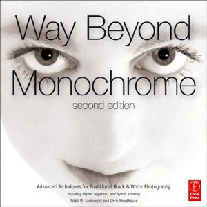 Way Beyond Monochrome 2e: Advanced Techniques for Traditional Black & White Photography including digital negatives and hybrid printing - STUDENTFILMMAKERS.COM STORE