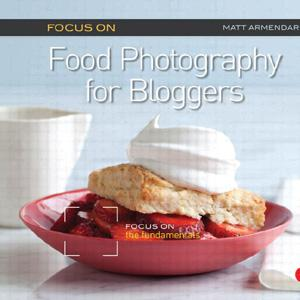 Focus on Food Photography for Bloggers: Focus on the Fundamentals - STUDENTFILMMAKERS.COM STORE