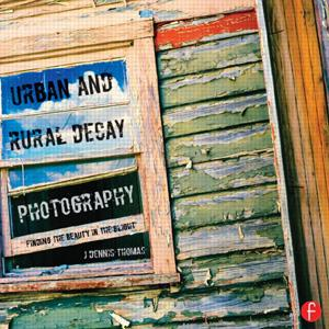 Urban and Rural Decay Photography: How to Capture the Beauty in the Blight - STUDENTFILMMAKERS.COM STORE