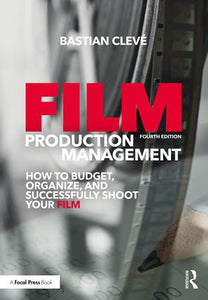 Film Production Management: How to Budget, Organize and Successfully Shoot your Film, 4th Edition