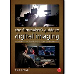 The Filmmaker's Guide to Digital Imaging: for Cinematographers, Digital Imaging Technicians, and Camera Assistants - STUDENTFILMMAKERS.COM STORE