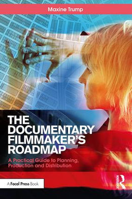 The Documentary Filmmaker's Roadmap: A Practical Guide to Planning, Production and Distribution, 1st Edition