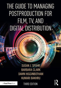 The Guide to Managing Postproduction for Film, TV, and Digital Distribution: Managing the Process, 3rd Edition