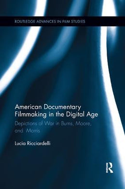 American Documentary Filmmaking in the Digital Age: Depictions of War in Burns, Moore, and Morris, 1st Edition