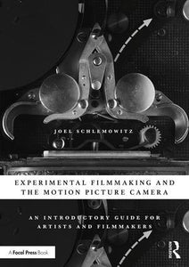 Experimental Filmmaking and the Motion Picture Camera: An Introductory Guide for Artists and Filmmakers, 1st Edition