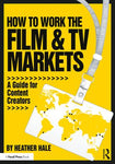 How to Work the Film & TV Markets: A Guide for Content Creators, 1st Edition