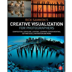 Rick Sammon's Creative Visualization for Photographers: Composition, exposure, lighting, learning, experimenting, setting goals, motivation and more - STUDENTFILMMAKERS.COM STORE