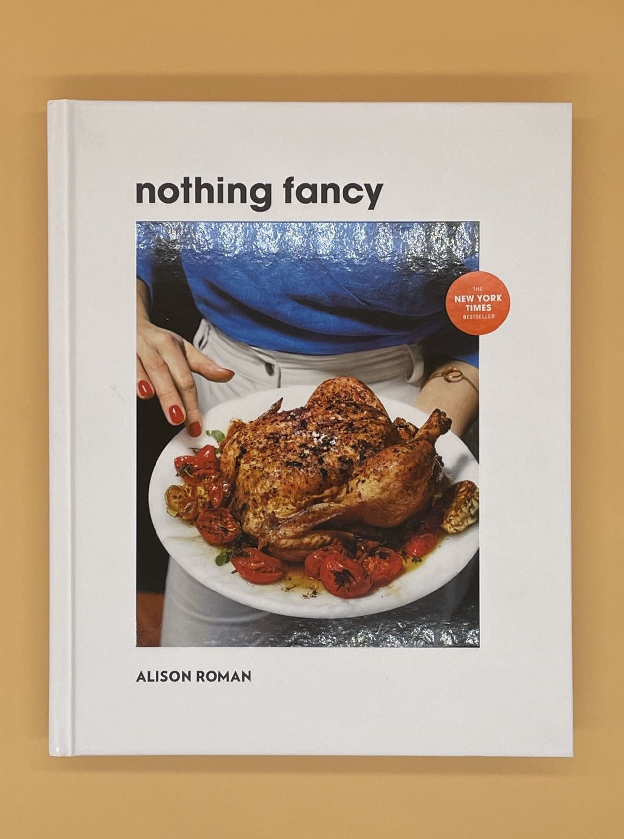 Nothing Fancy: Unfussy Food for Having People Over (Alison Roman)