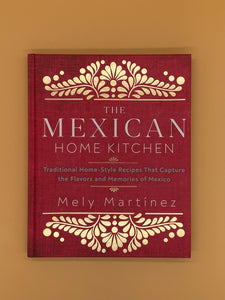 The Mexican Home Kitchen: Traditional Home-Style Recipes That Capture the Flavors and Memories of Mexico (Mely Martinez)