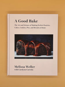 A Good Bake: The Art and Science of Making Perfect Pastries, Cakes, Cookies, Pies, and Breads at Home (Melissa Weller)