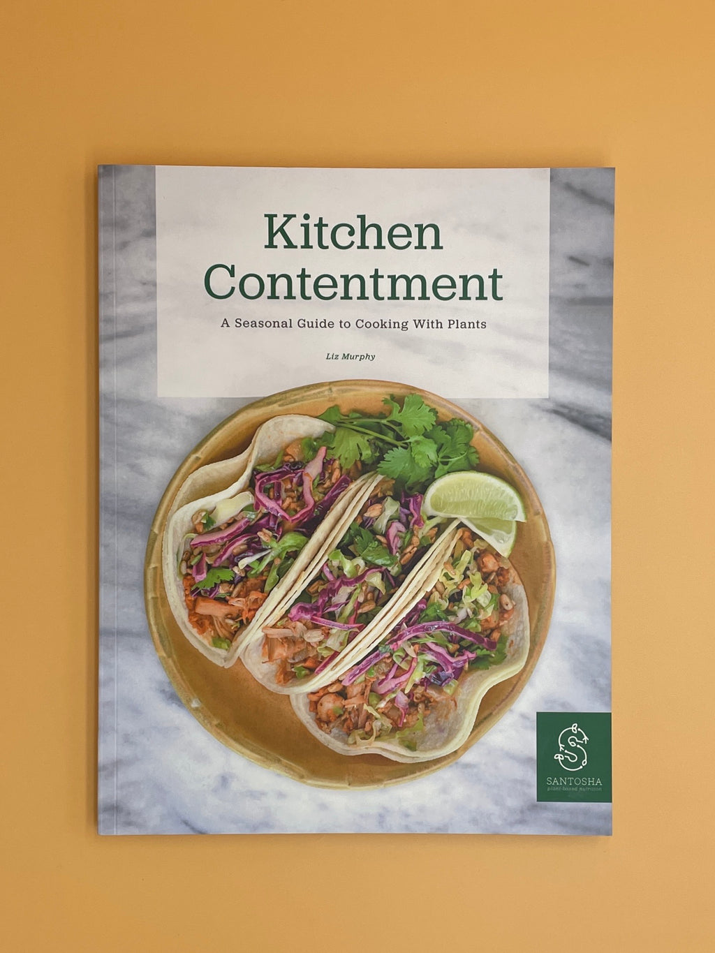 Kitchen Contentment: A Seasonal Guide to Cooking With Plants (Liz Murphy)