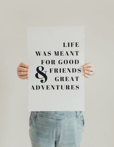 Life was meant for good friends and great adventures print