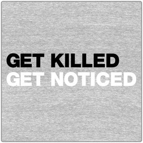 Get Killed, Get Noticed - T-shirt