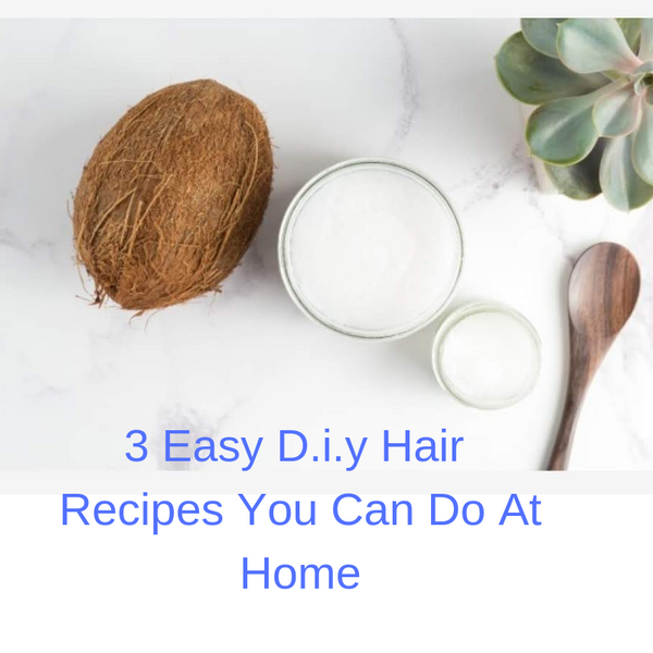 3 Easy D.i.y Hair  Recipes You Can Do At Home