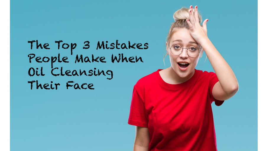 The Top 3 Mistakes People Make When Oil Cleansing