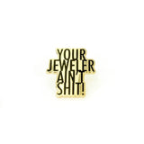YOUR JEWELER AIN'T SHIT! PIN