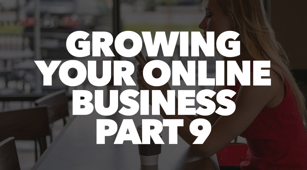 Growing Your Online Business Part 9