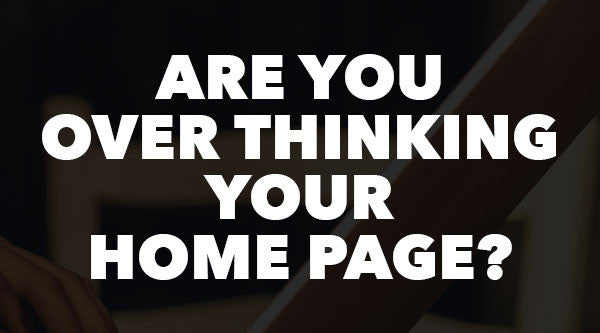 Are you over thinking your home page?