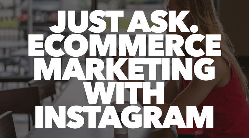Just Ask. eCommerce Marketing With Instagram