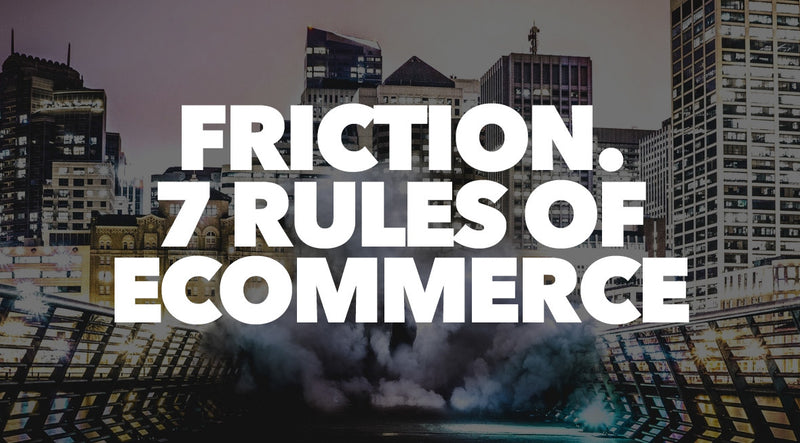 Friction. 7 Rules of Ecommerce