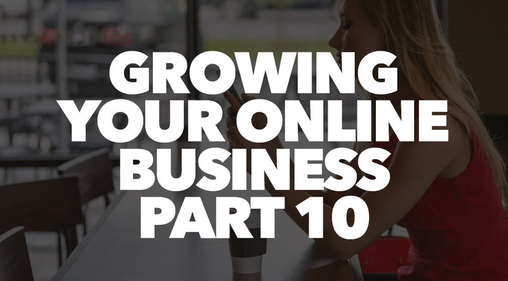 Growing Your Online Business Part 10