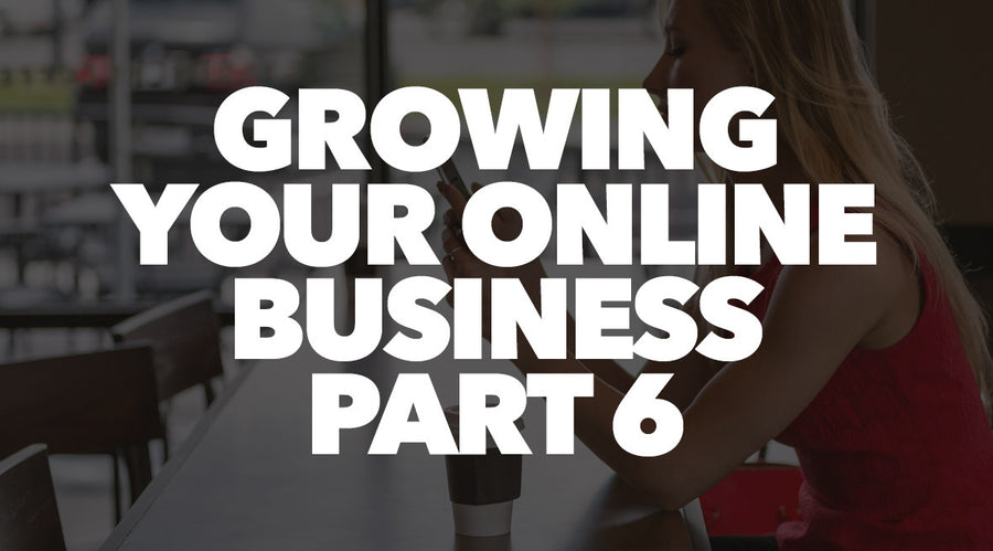 Growing Your Online Business Part 6