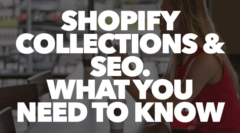 Shopify Collections & SEO. What You Need To Know
