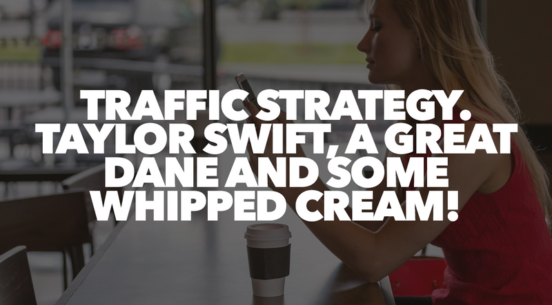 Traffic Strategy. Taylor Swift, a Great Dane and Some Whipped Cream!