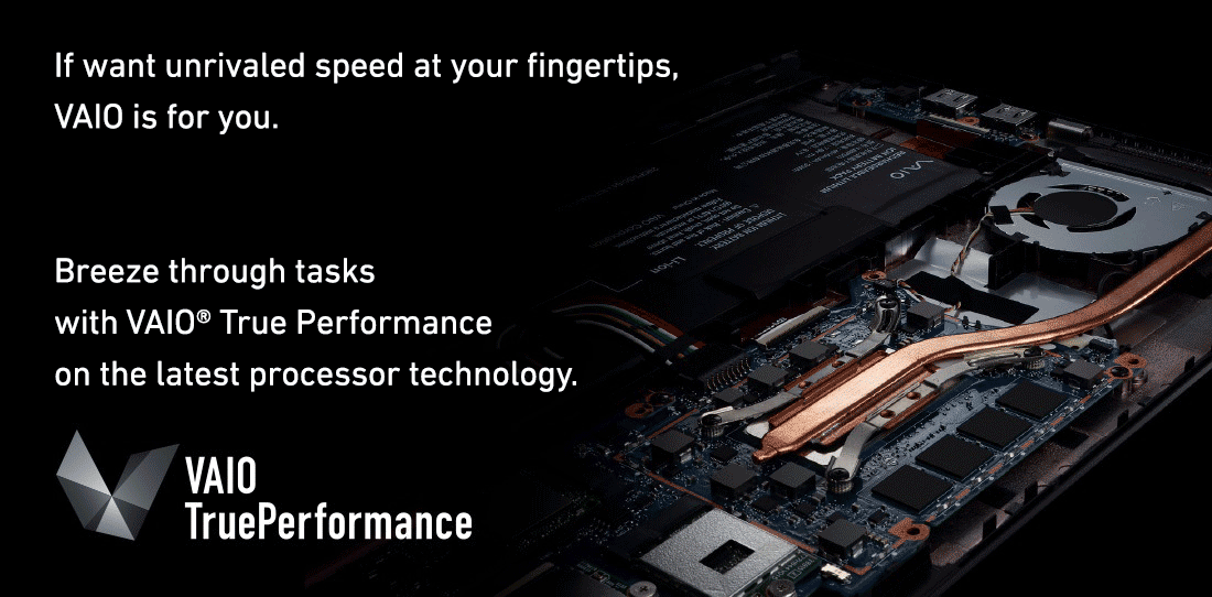 If want unrivaled speed at your fingertips, VAIO is for you.  Breeze through tasks with VAIO® True Performance on the latest processor technology.