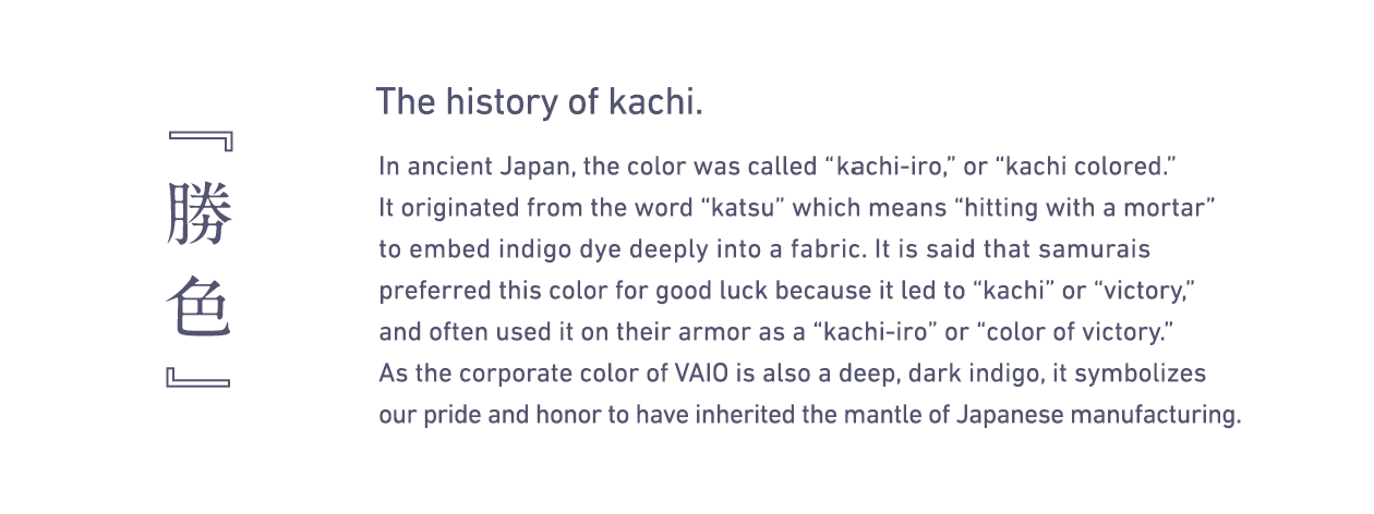 history of kachi. in ancient japan the color was called or colored. it originated from word which means with a mortar to embed indigo dye deeply into fabric. is said that samurais preferred this for good luck because led and often used on their armor as victory. corporate vaio also deep dark symbolizes our pride honor have inherited mantle japanese manufacturing.