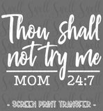 "Thou Shall Not Try Me Mom 24:7 | Ready to Press Screen Print Transfer 12"" X 9"" - Swell Transfers"