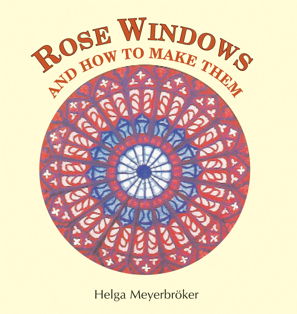 Rose Windows and How To Make Them by Helga Meyerbröker