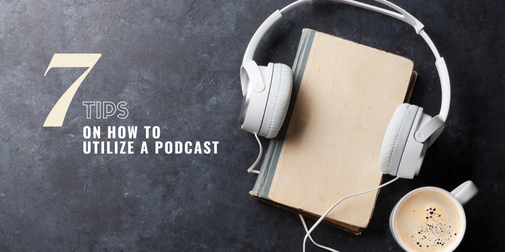 7 Tips on How to Utilize a Podcast