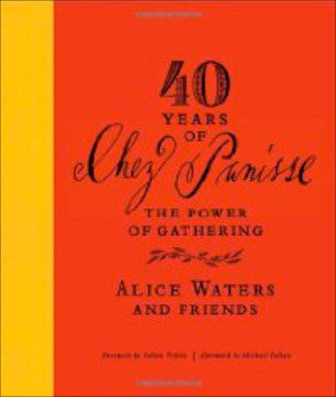 [Chez Panisse]  40 Years of Chez Panisse, The Power of Gathering.  [2011].