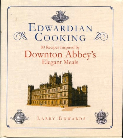 (Downton Abbey)  Edwardian Cooking:  80 Recipes Inspired by Downton Abbey's Elegant Meals.  By Larry Edwards.  [2012].