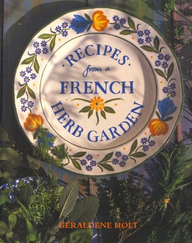 Recipes From a French Herb Garden.  By Geraldene Holt. [1999].