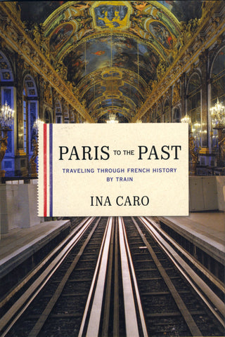 (Paris)  Paris to the Past: Traveling Through French History By Train.  By Ina Caro.  [2011].