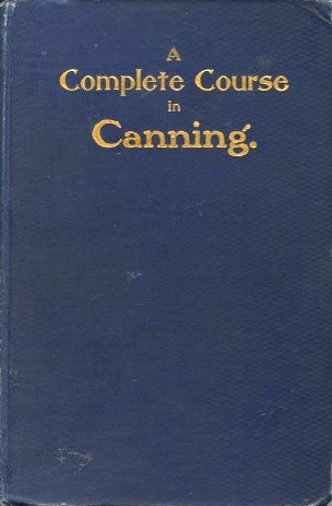 A Compete Course in Canning.  By an expert processor and chemist.  [1906].