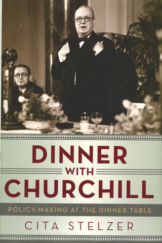 Dinner with Churchill, Policy-Making at the Dinner Table.  By Cita Stelzer.  [2013].