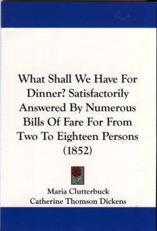 What Shall We Have For Dinner?  By Mrs. Charles Dickens.  [Reprint of 1852 edition].